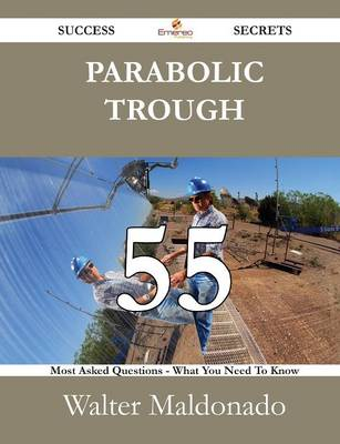 Parabolic Trough 55 Success Secrets - 55 Most Asked Questions on Parabolic Trough - What You Need to Know by Walter Maldonado