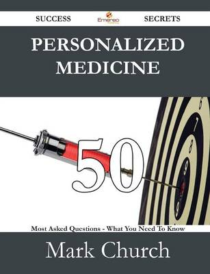 Personalized Medicine 50 Success Secrets - 50 Most Asked Questions on Personalized Medicine - What You Need to Know by Mark Church