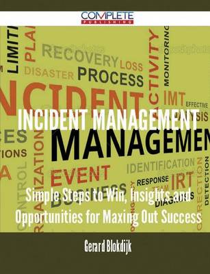 Incident Management - Simple Steps to Win, Insights and Opportunities for Maxing Out Success by Gerard Blokdijk