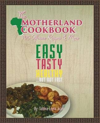The Motherland Cookbook Easy, Tasty, Healthy But Not Fast ... by Sabina Leyla Jules