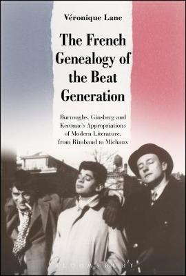 The French Genealogy of the Beat Generation Burroughs, Ginsberg and Kerouac's Appropriations of Modern Literature, from Rimbaud to Michaux by Veronique (Independent Scholar, UK) Lane