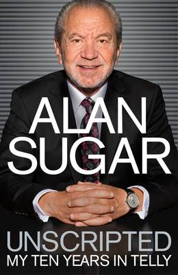 Unscripted My Ten Years in Telly by Alan Sugar