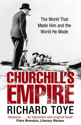 Churchill's Empire The World That Made Him and the World He Made by Richard Toye
