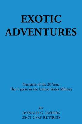 Exotic Adventures Narrative of the 20 Years That I Spent in the United States Military by Donald G Jaspers