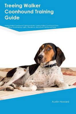 Treeing Walker Coonhound Training Guide Treeing Walker Coonhound Training Includes Treeing Walker Coonhound Tricks, Socializing, Housetraining, Agility, Obedience, Behavioral Training and More by Austin Howard