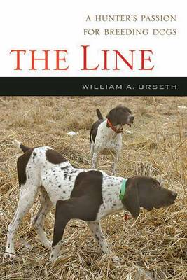 The Line A Hunter's Passion for Breeding Dogs by William Urseth
