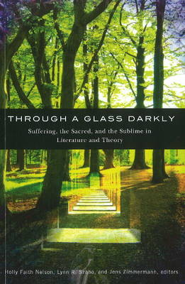 Through a Glass Darkly Suffering, the Sacred & the Sublime in Literature & Theory by Dr. Holly Faith Nelson