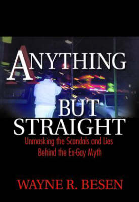 Anything But Straight Unmasking the Scandals and Lies Behind the Ex-gay Myth by Wayne R. Besen