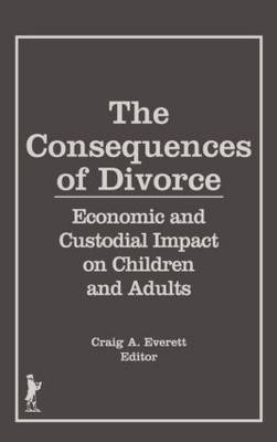 The Consequences of Divorce Economic and Custodial Impact on Children and Adults by Craig Everett