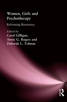 Women, Girls and Psychotherapy Reframing Resistance by Carol Gilligan, Annie G. Rogers, Deborah L. Tolman