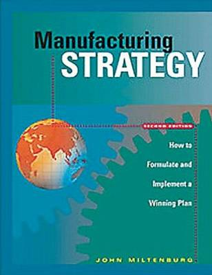 Manufacturing Strategy How to Formulate and Implement a Winning Plan by John Miltenburg
