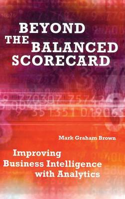 Beyond the Balanced Scorecard Improving Business Intelligence with Analytics by Mark Graham (Manhattan Beach, California, USA) Brown