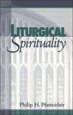 Liturgical Spirituality by Philip H. Pfatteicher