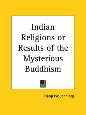 Indian Religions or Results of the Mysterious Buddhism by Hargrave Jennings