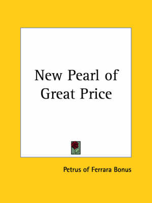 New Pearl of Great Price A Treatise Concerning the Treasure and Most Precious Stone of the Philosophers by Peter Bonus