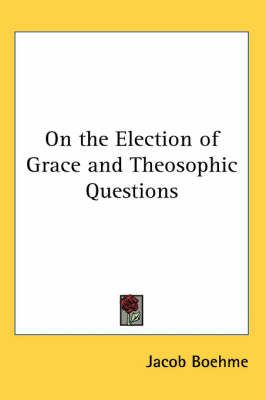 On the Election of Grace and Theosophic Questions or a General View on Divine Revelation by Jakob Bohme