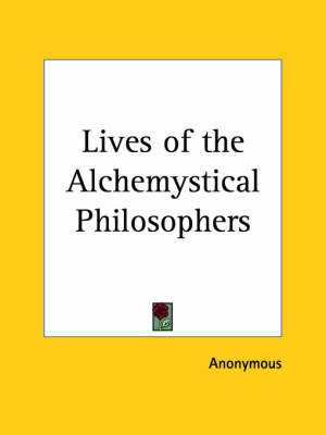 Lives of the Alchemystical Philosophers With a Catalogue of Books in Occult Chemistry and a Selection of the Most Celebrated Treatises on the Theory and Practice of the Hermetic Art by Anonymous