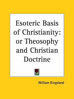 Esoteric Basis of Christianity Or Theosophy and Christian Doctrine by William Kingsland