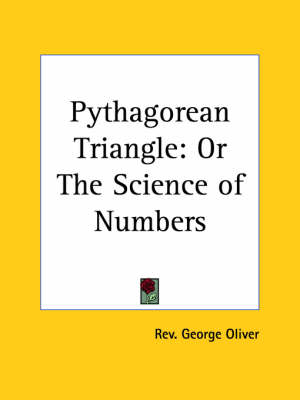 Pythagorean Triangle Or the Science of Numbers by George Oliver, Rev George Oliver