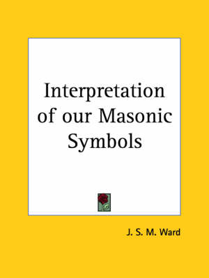 Interpretation of Our Masonic Symbols by J.S.M. Ward