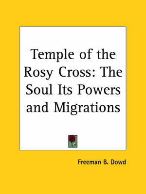 Temple of the Rosy Cross The Soul Its Powers and Migrations (1897) by Freeman B. Dowd, F. B. Dowd