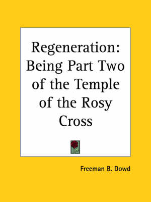 Regeneration Being Part Ii of the Temple of the Rosy Cross (1900) by Freeman B. Dowd, F. B. Dowd