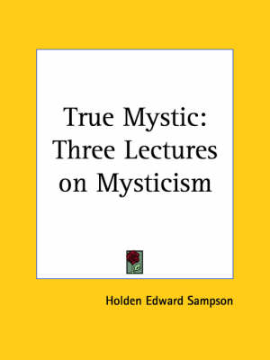True Mystic Three Lectures on Mysticism (1914) by Holden E. Sampson