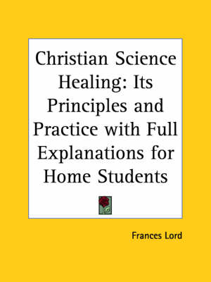 Christian Science Healing Its Principles and Practice with Full Explainations for Home Students by Frances Lord