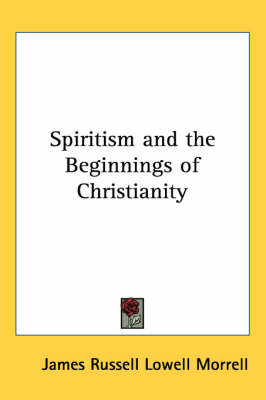 Spiritism and the Beginnings of Christianity by James Russell Lowell Morrell