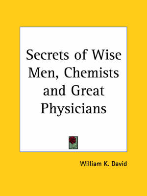 Secrets of Wise Men, Chemists and Great Physicians by William K. David