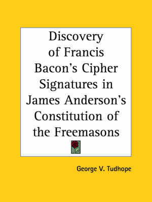 Discovery of Francis Bacon's Cipher Signatures in James Anderson's Constitution of the Freemasons by George V. Tudhope