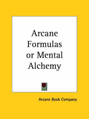 Arcane Formulas or Mental Alchemy (1909) by Arcane Book Company