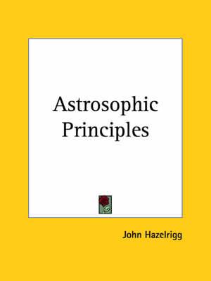 Astrosophic Principles (1917) by John Hazelrigg