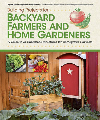 Building Projects for Backyard Farmers and Home Gardeners by Chris Gleason