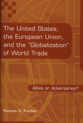 The United States, the European Union, and the Globalization of World Trade Allies or Adversaries? by Thomas C. Fischer