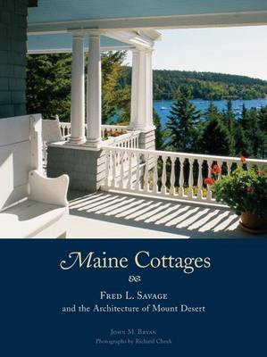 Maine Cottages Fred L. Savage and the Architecture of Mount Desert by John M. Bryan, Richard Cheek