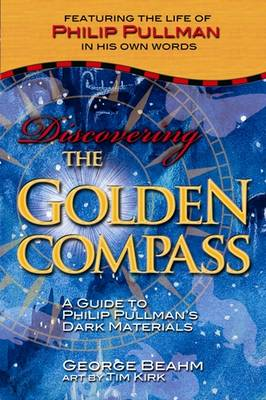 Discovering the Golden Compass A Guide to Philip Pullman's Dark Materials by George Beahm