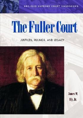The Fuller Court Justices, Rulings, and Legacy by James W., Jr. Ely