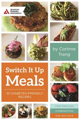 Switch it Up A Fresh Take on Quick and Easy Diabetes-Friendly Recipes for a Balanced Life by Corinne Trang