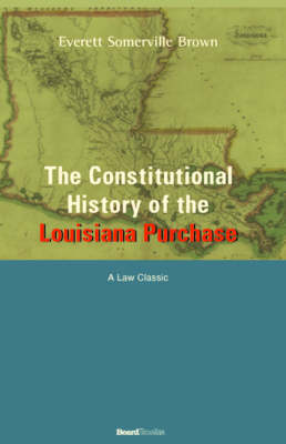 The Constitutional History of the Louisiana Purchase: 1803-1812 by Everett Somerville Brown