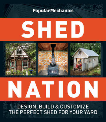 Popular Mechanics Shed Nation Design, Build and Customize the Perfect Shed for Your Yard by Daniel Eckstein