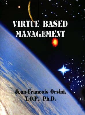 Virtue Based Management by Jean-Francois, T.O.P., Ph.D. Orsini