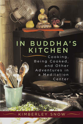 In Buddha's Kitchen Cooking, Being Cooked, and Other Adventures in a Meditation Center by Kimberley Snow