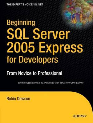 Beginning SQL Server 2005 Express for Developers From Novice to Professional by Robin Dewson