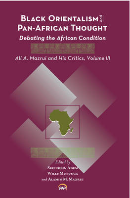Black Orientalism and Pan-African Thought Debating the African Condition: Ali A Mazrui and His Critics by Alamin M. Mazrui