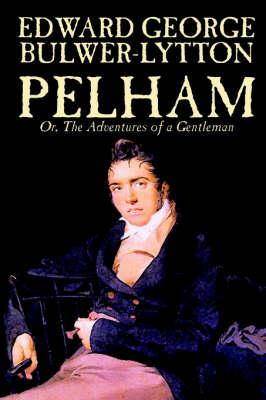 Pelham; Or, the Adventures of a Gentleman by Sir Edward George Bulwer-Lytton