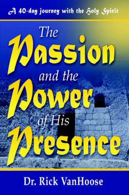 The Passion and the Power of His Presence by Rick Vanhoose