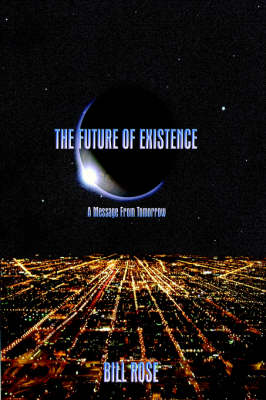 The Future of Existence A Message from Tomorrow by Bill Rose