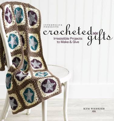 Crocheted Gifts Irresistible Projects to Make and Give by Kim Werker