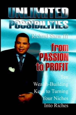 Unlimited Possibilities From Passion to Profit: 10 Wealth-Building Keys to Turning Your Niche Into Riches by Richard, III Shaw
